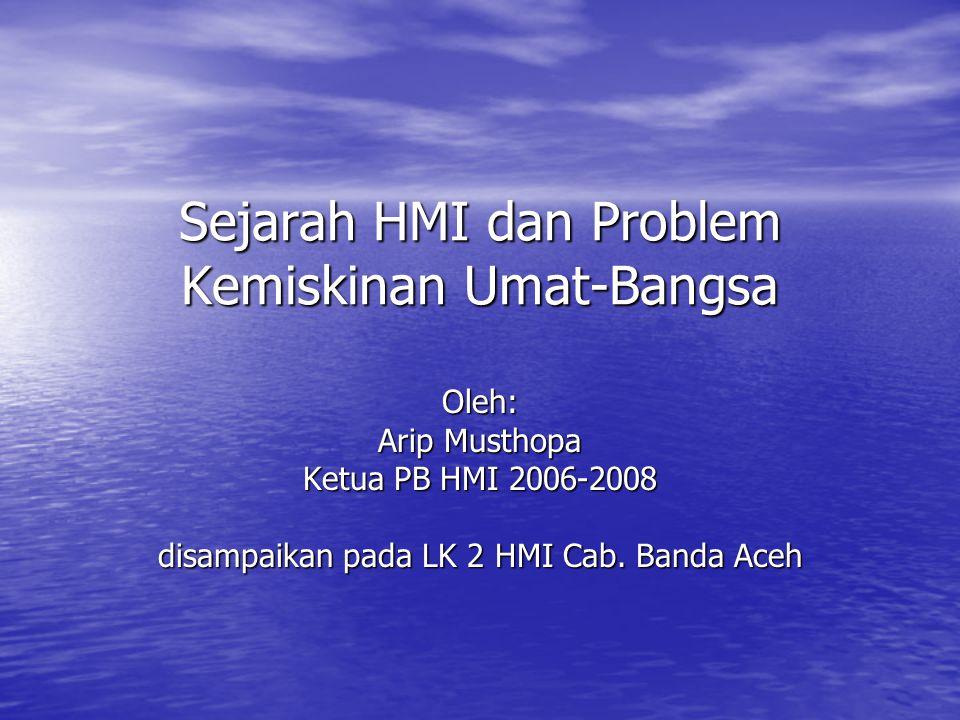 Sejarah HMI dan Problem Kemiskinan Umat-Bangsa Oleh: Arip Musthopa Ketua PB HMI 2006-2008 disampaikan pada LK 2 HMI Cab. Banda Aceh