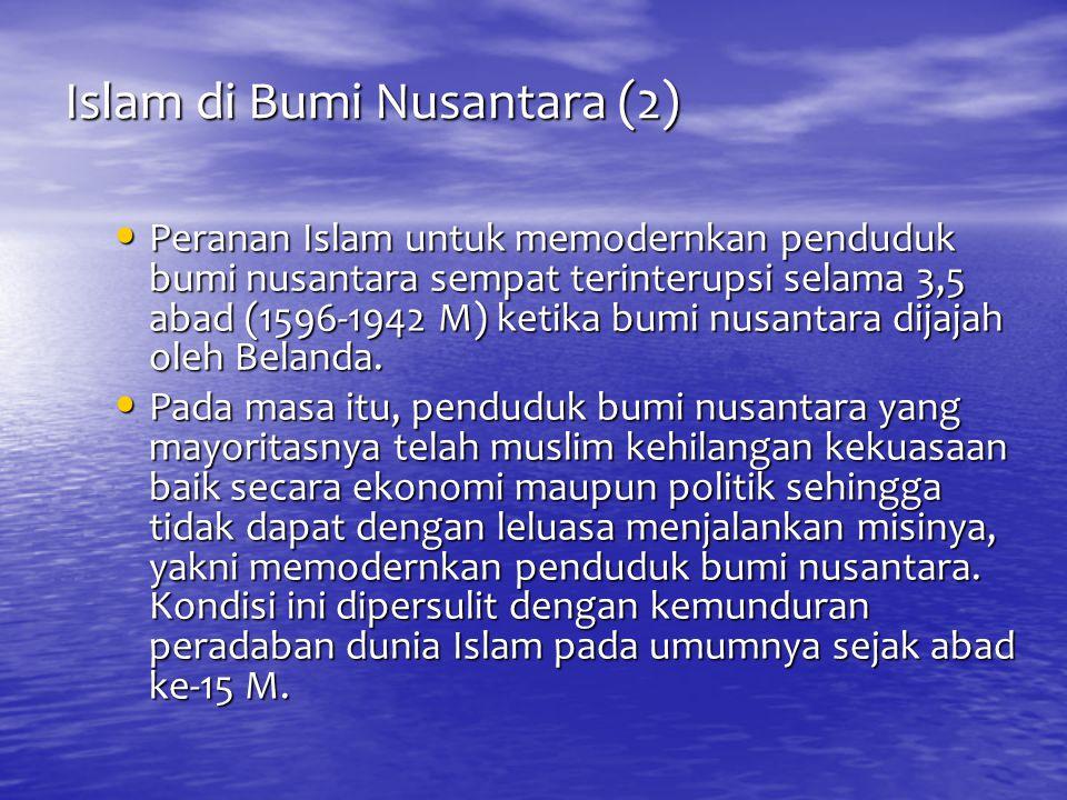 Islam di Bumi Nusantara (2) Peranan Islam untuk memodernkan penduduk bumi nusantara sempat terinterupsi selama 3,5 abad (1596-1942 M) ketika bumi nusa