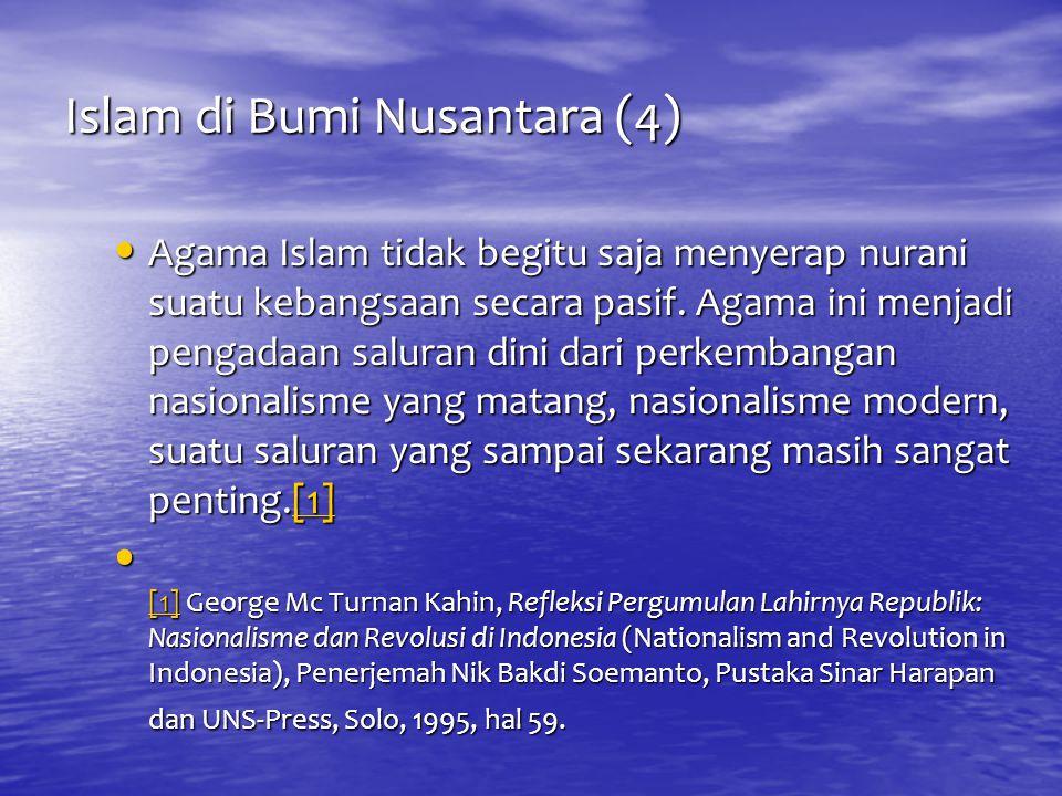 Islam di Bumi Nusantara (4) Agama Islam tidak begitu saja menyerap nurani suatu kebangsaan secara pasif. Agama ini menjadi pengadaan saluran dini dari