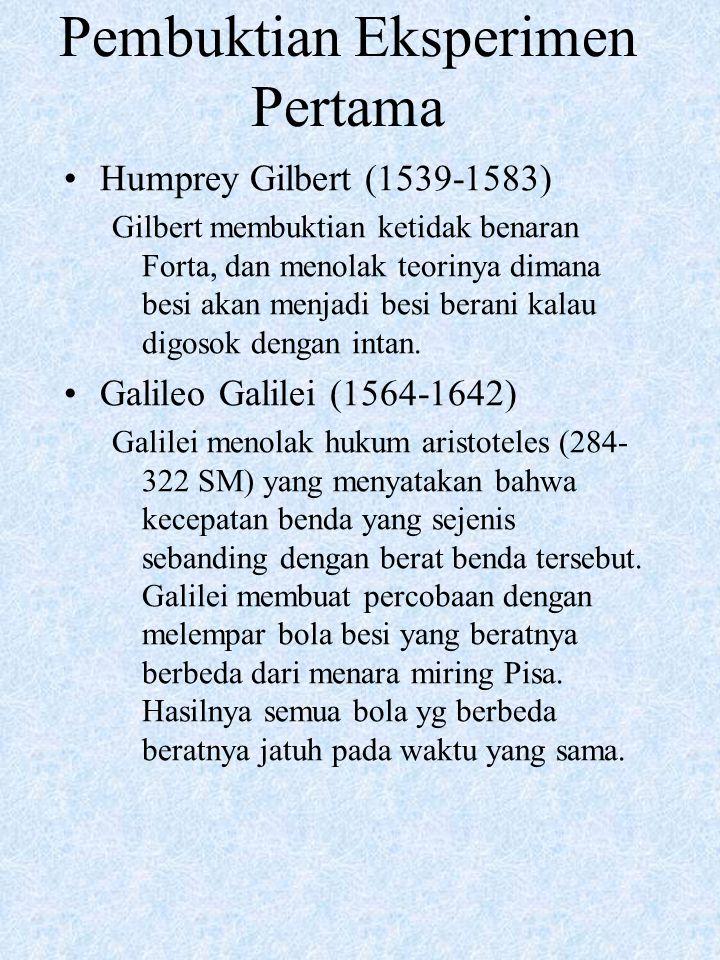 Pembuktian Eksperimen Pertama Humprey Gilbert (1539-1583) Gilbert membuktian ketidak benaran Forta, dan menolak teorinya dimana besi akan menjadi besi berani kalau digosok dengan intan.