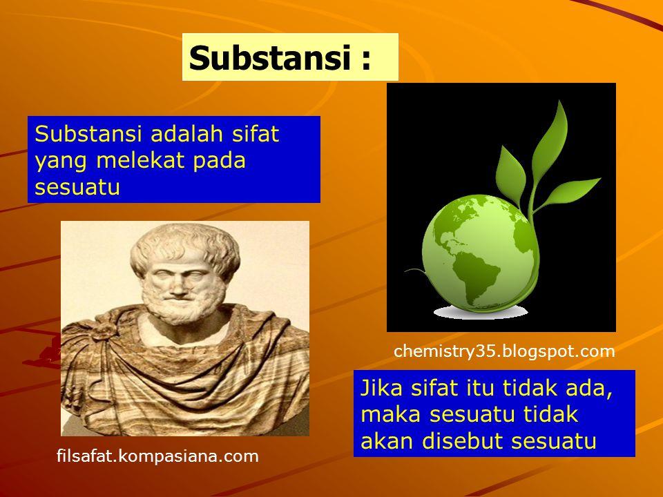 Substansi : Substansi adalah sifat yang melekat pada sesuatu Jika sifat itu tidak ada, maka sesuatu tidak akan disebut sesuatu chemistry35.blogspot.co