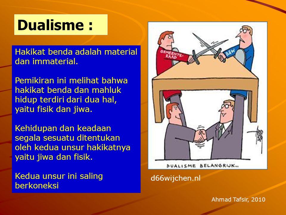 Dualisme : Ahmad Tafsir, 2010 Hakikat benda adalah material dan immaterial. Pemikiran ini melihat bahwa hakikat benda dan mahluk hidup terdiri dari du