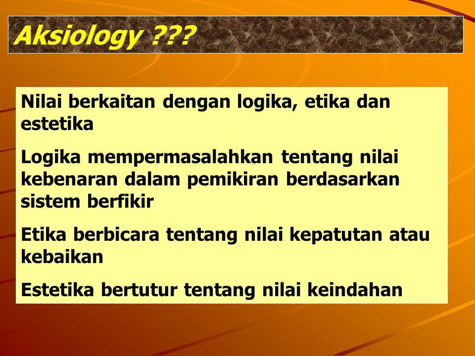 Aksiology ??? Nilai berkaitan dengan logika, etika dan estetika Logika mempermasalahkan tentang nilai kebenaran dalam pemikiran berdasarkan sistem ber