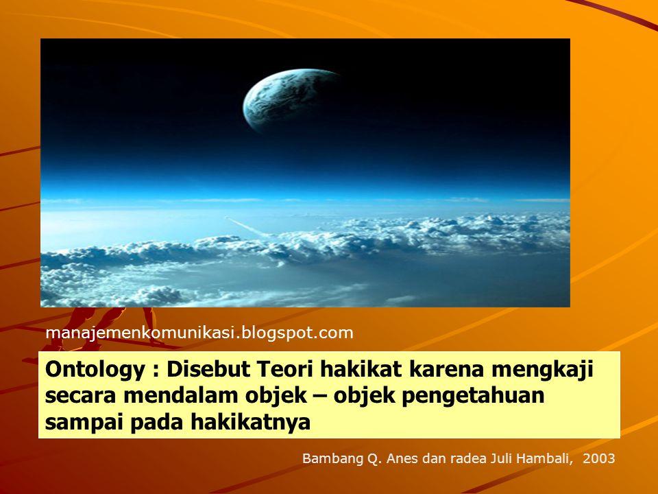 Ontology : Disebut Teori hakikat karena mengkaji secara mendalam objek – objek pengetahuan sampai pada hakikatnya manajemenkomunikasi.blogspot.com Bam