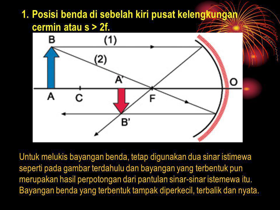 1.Posisi benda di sebelah kiri pusat kelengkungan cermin atau s > 2f. Untuk melukis bayangan benda, tetap digunakan dua sinar istimewa seperti pada ga