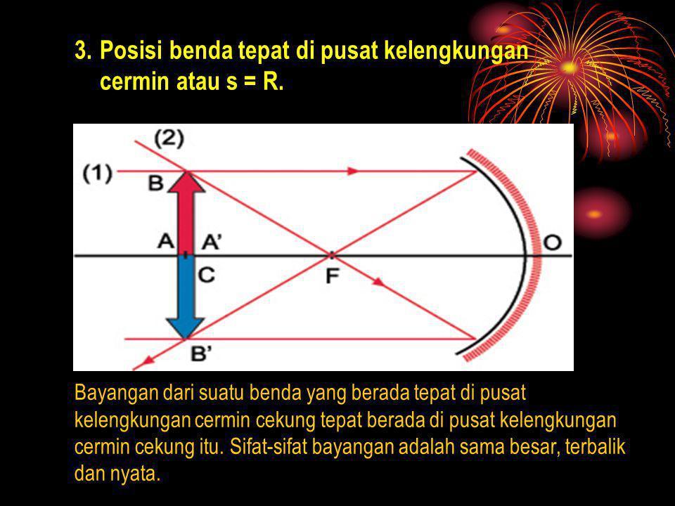 3.Posisi benda tepat di pusat kelengkungan cermin atau s = R. Bayangan dari suatu benda yang berada tepat di pusat kelengkungan cermin cekung tepat be