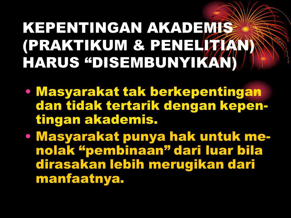 """KEPENTINGAN AKADEMIS (PRAKTIKUM & PENELITIAN) HARUS """"DISEMBUNYIKAN) Masyarakat tak berkepentingan dan tidak tertarik dengan kepen- tingan akademis. Ma"""