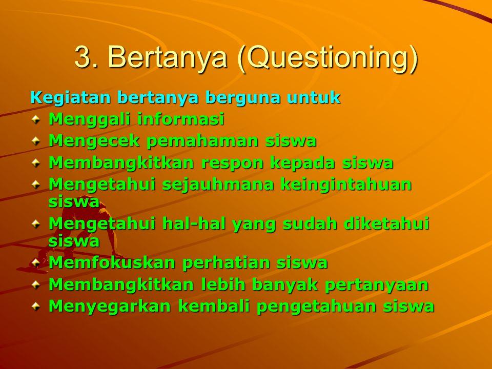 3. Bertanya (Questioning) Kegiatan bertanya berguna untuk Menggali informasi Mengecek pemahaman siswa Membangkitkan respon kepada siswa Mengetahui sej