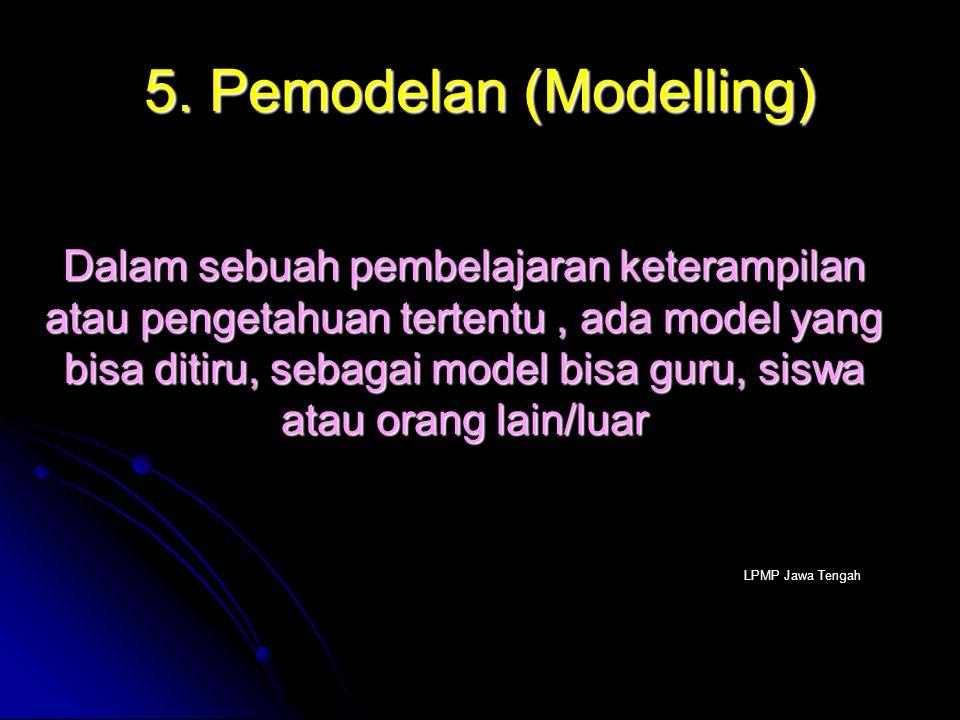 5. Pemodelan (Modelling) Dalam sebuah pembelajaran keterampilan atau pengetahuan tertentu, ada model yang bisa ditiru, sebagai model bisa guru, siswa