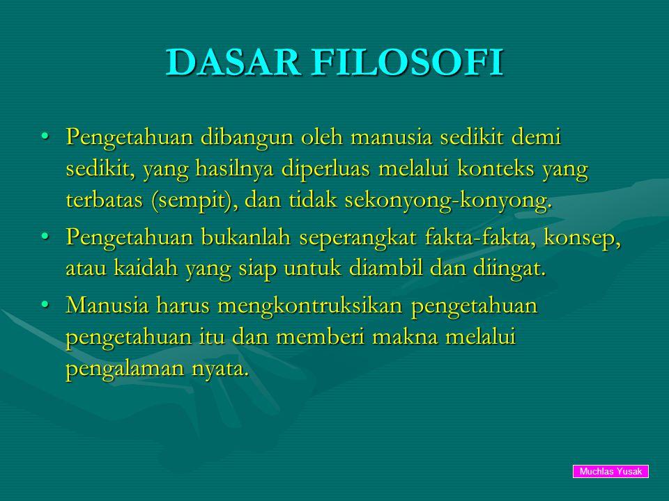 DASAR FILOSOFI Pengetahuan dibangun oleh manusia sedikit demi sedikit, yang hasilnya diperluas melalui konteks yang terbatas (sempit), dan tidak sekonyong-konyong.