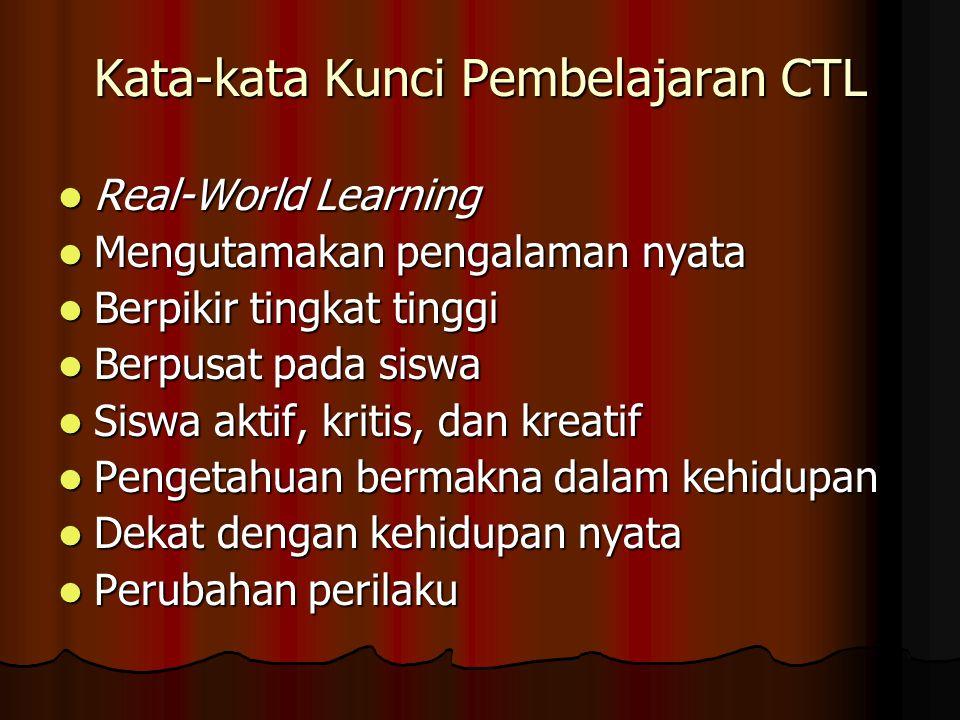Kata-kata Kunci Pembelajaran CTL Real-World Learning Real-World Learning Mengutamakan pengalaman nyata Mengutamakan pengalaman nyata Berpikir tingkat tinggi Berpikir tingkat tinggi Berpusat pada siswa Berpusat pada siswa Siswa aktif, kritis, dan kreatif Siswa aktif, kritis, dan kreatif Pengetahuan bermakna dalam kehidupan Pengetahuan bermakna dalam kehidupan Dekat dengan kehidupan nyata Dekat dengan kehidupan nyata Perubahan perilaku Perubahan perilaku
