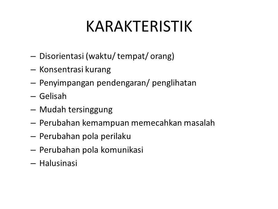 KARAKTERISTIK – Disorientasi (waktu/ tempat/ orang) – Konsentrasi kurang – Penyimpangan pendengaran/ penglihatan – Gelisah – Mudah tersinggung – Perub