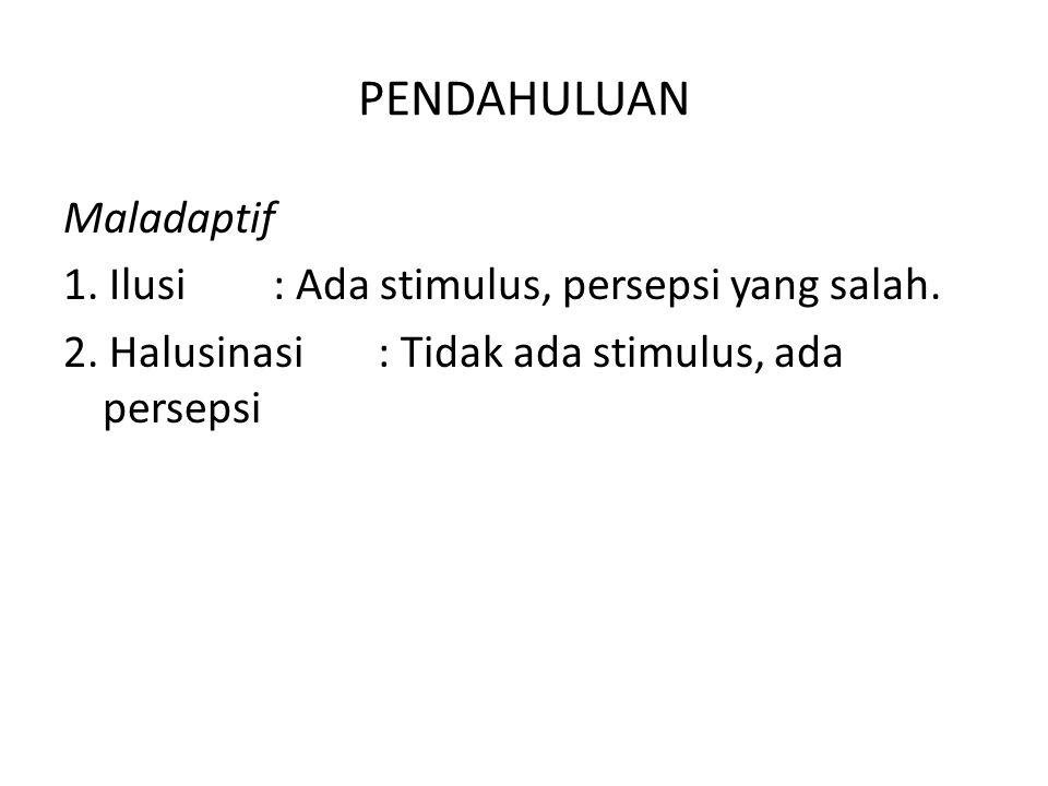 PENDAHULUAN Maladaptif 1. Ilusi : Ada stimulus, persepsi yang salah. 2. Halusinasi: Tidak ada stimulus, ada persepsi