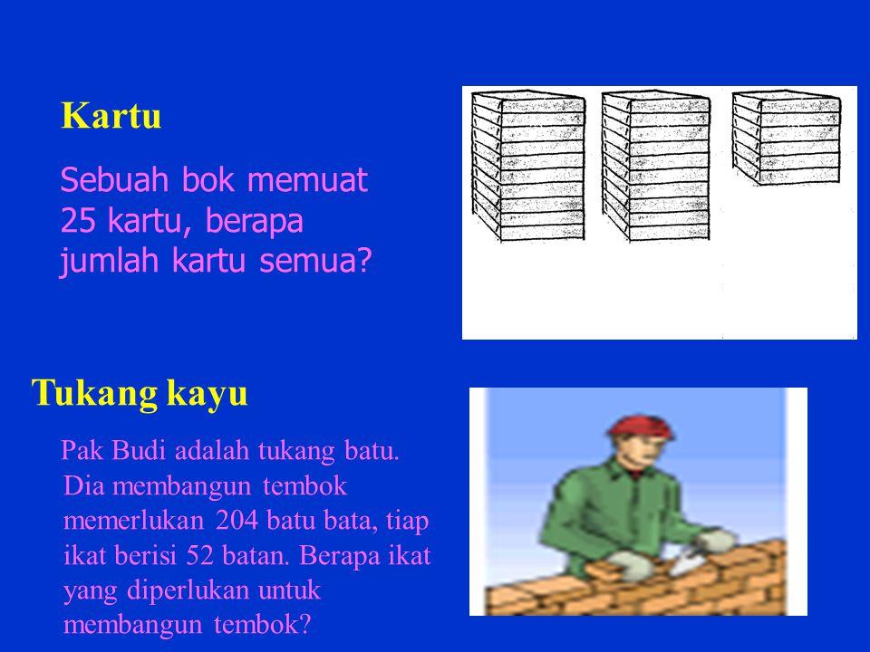 Kartu Sebuah bok memuat 25 kartu, berapa jumlah kartu semua? Tukang kayu Pak Budi adalah tukang batu. Dia membangun tembok memerlukan 204 batu bata, t