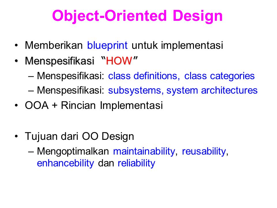 Object-Oriented Design Memberikan blueprint untuk implementasi Menspesifikasi HOW Menspesifikasi HOW –Menspesifikasi: class definitions, class categories –Menspesifikasi: subsystems, system architectures OOA + Rincian Implementasi Tujuan dari OO Design –Mengoptimalkan maintainability, reusability, enhancebility dan reliability