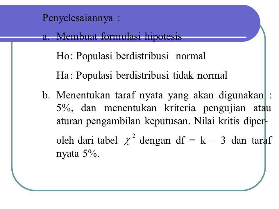 a.Membuat formulasi hipotesis Ho: Populasi berdistribusi normal Ha: Populasi berdistribusi tidak normal b.Menentukan taraf nyata yang akan digunakan :