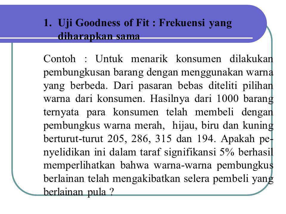 1.Uji Goodness of Fit : Frekuensi yang diharapkan sama Contoh : Untuk menarik konsumen dilakukan pembungkusan barang dengan menggunakan warna yang ber