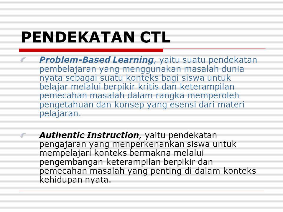 PENDEKATAN CTL Problem-Based Learning, yaitu suatu pendekatan pembelajaran yang menggunakan masalah dunia nyata sebagai suatu konteks bagi siswa untuk belajar melalui berpikir kritis dan keterampilan pemecahan masalah dalam rangka memperoleh pengetahuan dan konsep yang esensi dari materi pelajaran.