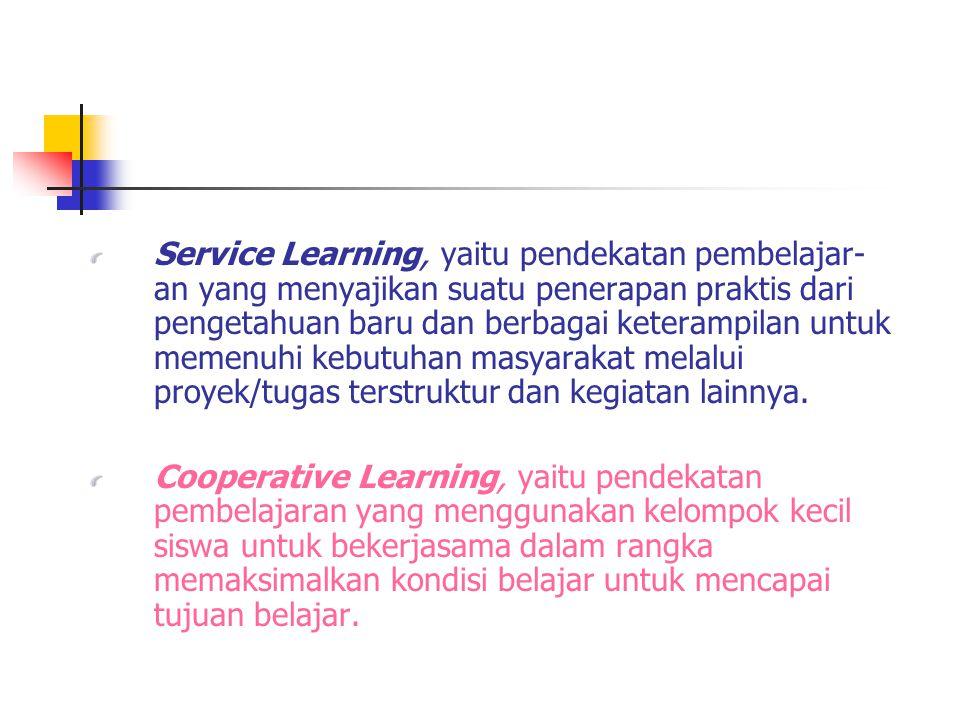 Service Learning, yaitu pendekatan pembelajar- an yang menyajikan suatu penerapan praktis dari pengetahuan baru dan berbagai keterampilan untuk memenuhi kebutuhan masyarakat melalui proyek/tugas terstruktur dan kegiatan lainnya.