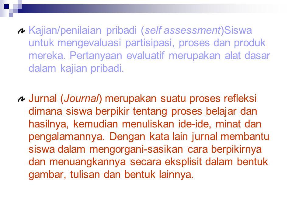 Kajian/penilaian pribadi (self assessment)Siswa untuk mengevaluasi partisipasi, proses dan produk mereka.