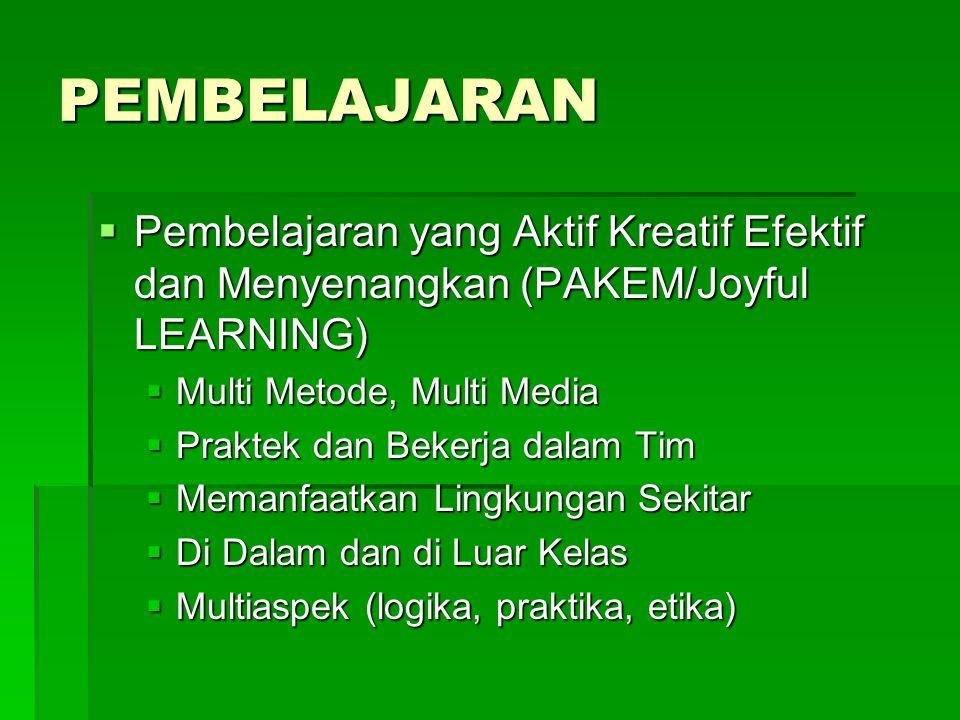 PEMBELAJARAN  Pembelajaran yang Aktif Kreatif Efektif dan Menyenangkan (PAKEM/Joyful LEARNING)  Multi Metode, Multi Media  Praktek dan Bekerja dalam Tim  Memanfaatkan Lingkungan Sekitar  Di Dalam dan di Luar Kelas  Multiaspek (logika, praktika, etika)