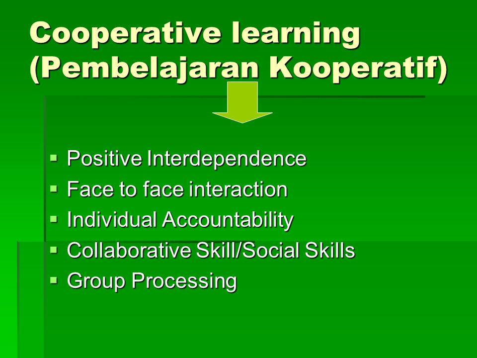 Cooperative learning (Pembelajaran Kooperatif)  Positive Interdependence  Face to face interaction  Individual Accountability  Collaborative Skill