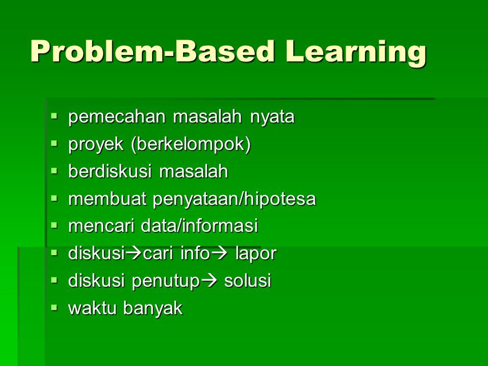 Problem-Based Learning  pemecahan masalah nyata  proyek (berkelompok)  berdiskusi masalah  membuat penyataan/hipotesa  mencari data/informasi  diskusi  cari info  lapor  diskusi penutup  solusi  waktu banyak