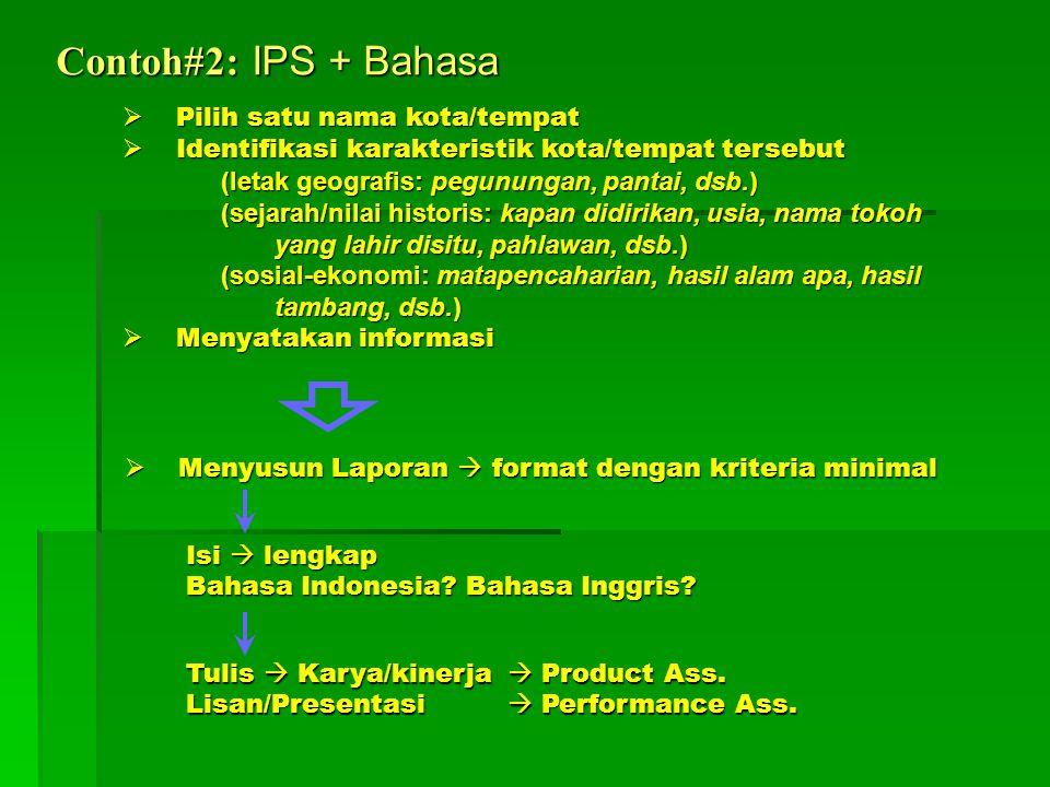 Contoh#2: IPS + Bahasa  Pilih satu nama kota/tempat  Identifikasi karakteristik kota/tempat tersebut (letak geografis: pegunungan, pantai, dsb.) (sejarah/nilai historis: kapan didirikan, usia, nama tokoh yang lahir disitu, pahlawan, dsb.) (sosial-ekonomi: matapencaharian, hasil alam apa, hasil tambang, dsb.)  Menyatakan informasi  Menyusun Laporan  format dengan kriteria minimal Isi  lengkap Bahasa Indonesia.