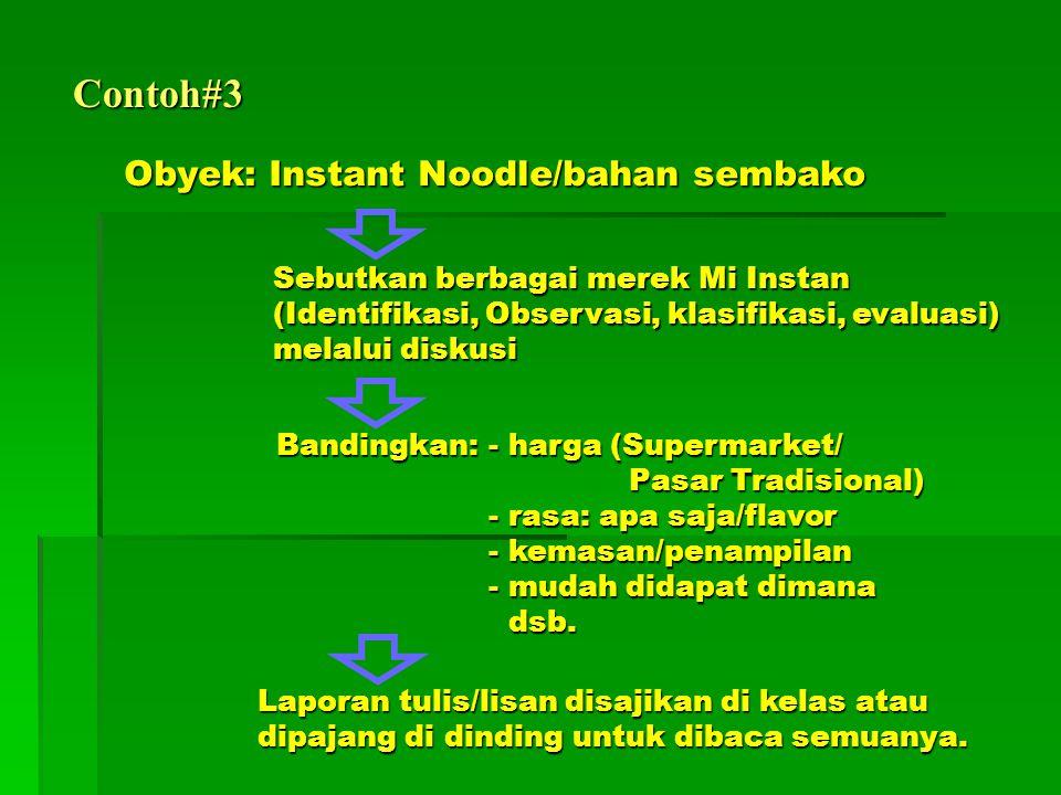 Contoh#3 Obyek: Instant Noodle/bahan sembako Sebutkan berbagai merek Mi Instan (Identifikasi, Observasi, klasifikasi, evaluasi) melalui diskusi Bandingkan: - harga (Supermarket/ Pasar Tradisional) - rasa: apa saja/flavor - kemasan/penampilan - mudah didapat dimana dsb.