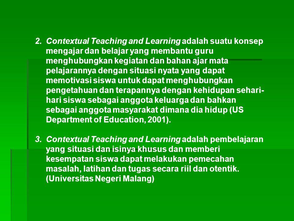 2.Contextual Teaching and Learning adalah suatu konsep mengajar dan belajar yang membantu guru menghubungkan kegiatan dan bahan ajar mata pelajarannya dengan situasi nyata yang dapat memotivasi siswa untuk dapat menghubungkan pengetahuan dan terapannya dengan kehidupan sehari- hari siswa sebagai anggota keluarga dan bahkan sebagai anggota masyarakat dimana dia hidup (US Department of Education, 2001).