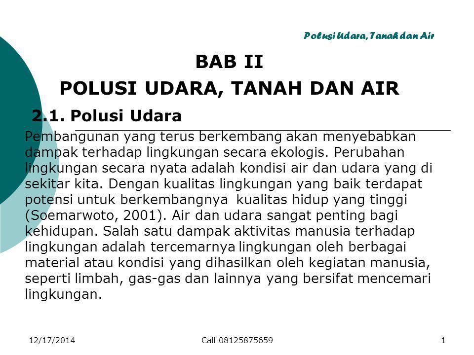 12/17/2014Call 081258756591 Polusi Udara, Tanah dan Air BAB II POLUSI UDARA, TANAH DAN AIR 2.1.