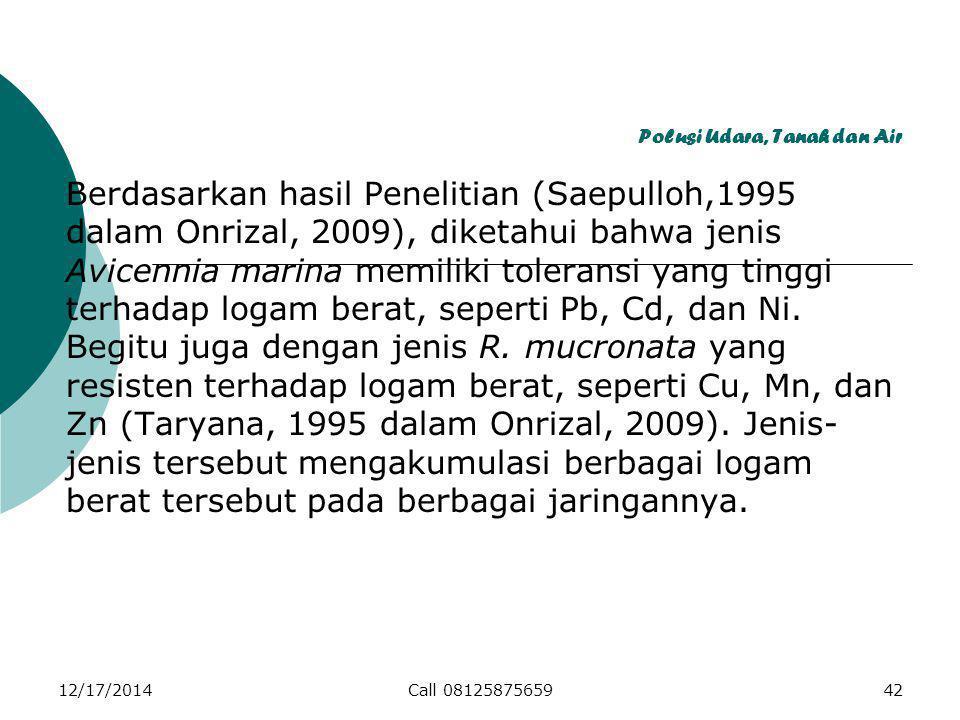 Polusi Udara, Tanah dan Air Berdasarkan hasil Penelitian (Saepulloh,1995 dalam Onrizal, 2009), diketahui bahwa jenis Avicennia marina memiliki toleransi yang tinggi terhadap logam berat, seperti Pb, Cd, dan Ni.