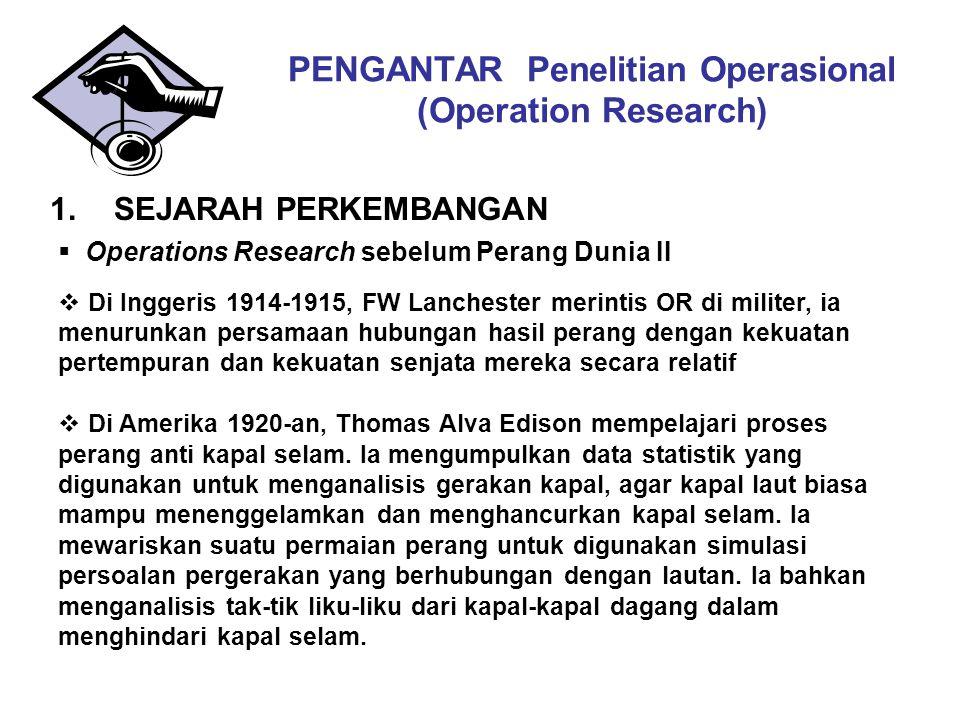 PENGANTAR Penelitian Operasional (Operation Research) 1.SEJARAH PERKEMBANGAN  Operations Research sebelum Perang Dunia II  Di Inggeris 1914-1915, FW