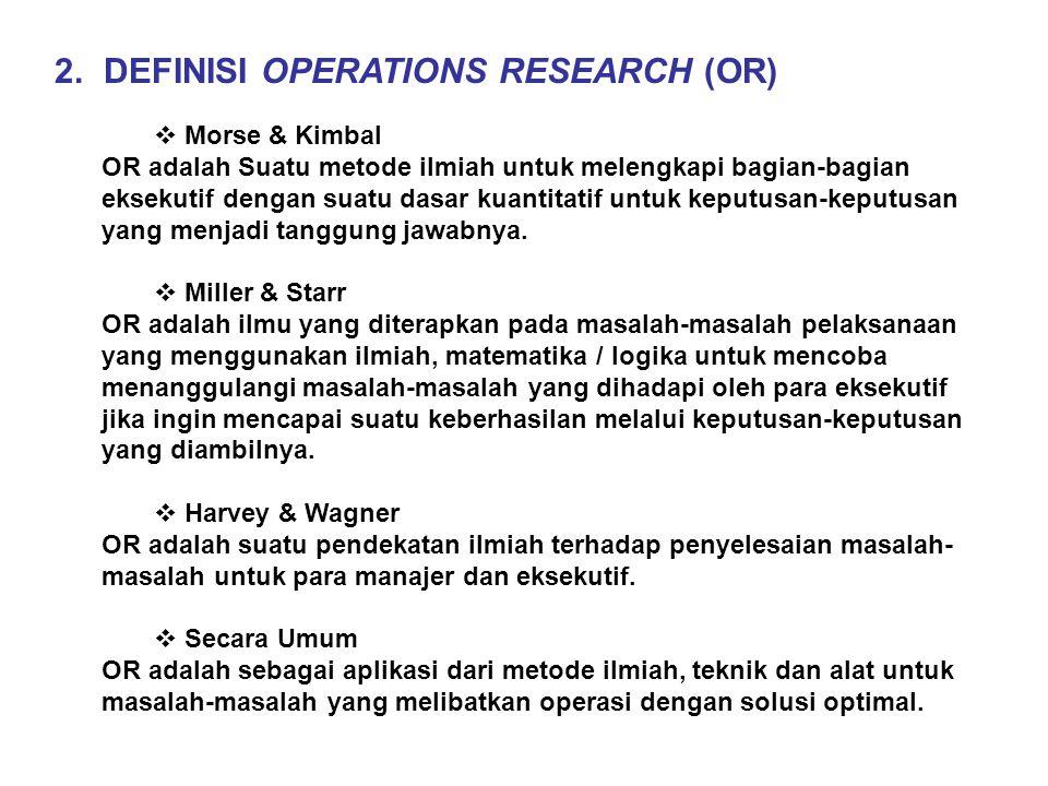 2. DEFINISI OPERATIONS RESEARCH (OR)  Morse & Kimbal OR adalah Suatu metode ilmiah untuk melengkapi bagian-bagian eksekutif dengan suatu dasar kuanti