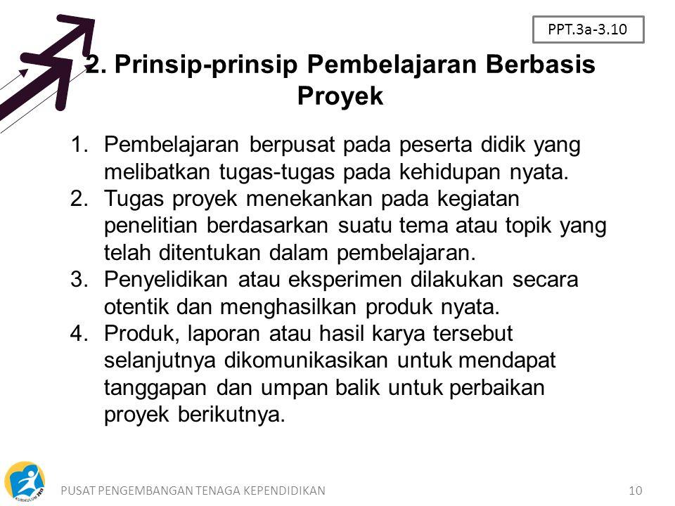 PUSAT PENGEMBANGAN TENAGA KEPENDIDIKAN10 2. Prinsip-prinsip Pembelajaran Berbasis Proyek 1.Pembelajaran berpusat pada peserta didik yang melibatkan tu