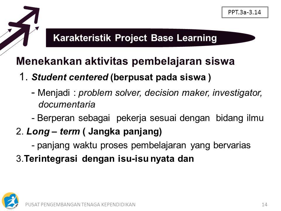 PUSAT PENGEMBANGAN TENAGA KEPENDIDIKAN14 Karakteristik Project Base Learning Menekankan aktivitas pembelajaran siswa 1. Student centered (berpusat pad
