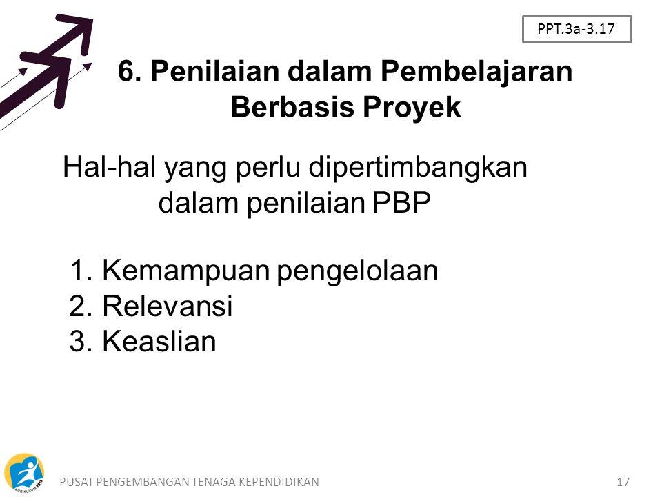 PUSAT PENGEMBANGAN TENAGA KEPENDIDIKAN17 6. Penilaian dalam Pembelajaran Berbasis Proyek Hal-hal yang perlu dipertimbangkan dalam penilaian PBP 1.Kema