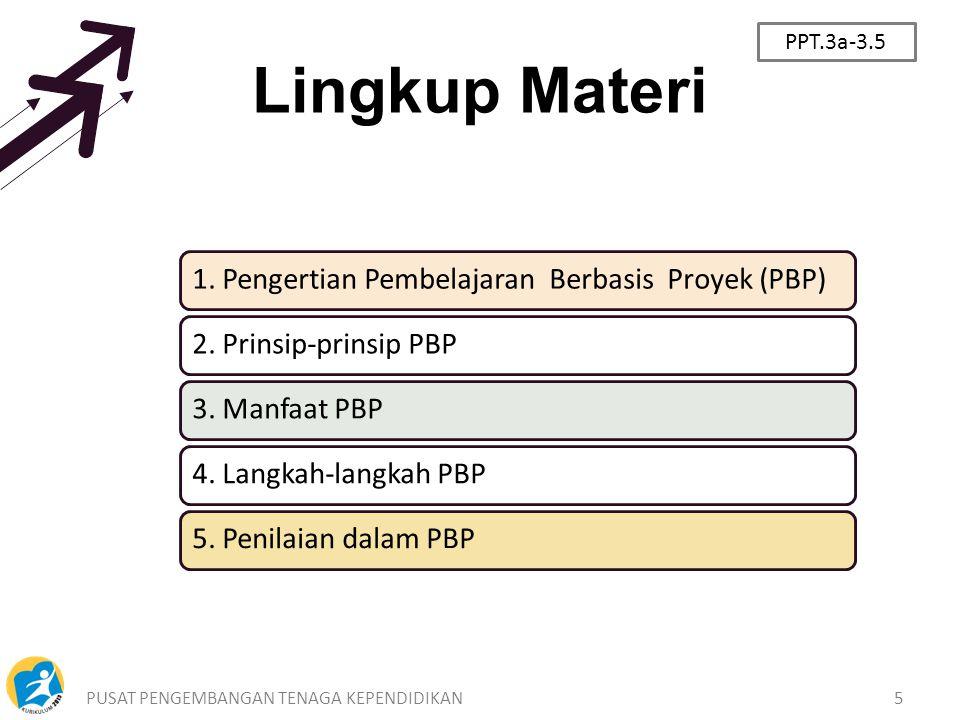 PUSAT PENGEMBANGAN TENAGA KEPENDIDIKAN5 Lingkup Materi 1. Pengertian Pembelajaran Berbasis Proyek (PBP)2. Prinsip-prinsip PBP3. Manfaat PBP4. Langkah-