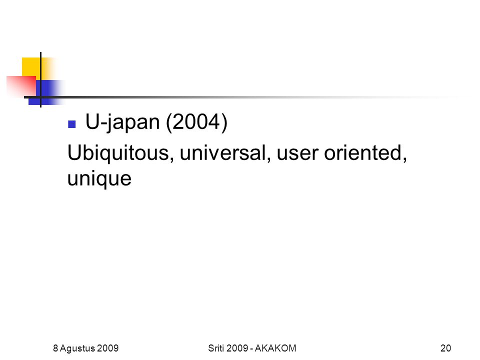 U-japan (2004) Ubiquitous, universal, user oriented, unique 8 Agustus 2009Sriti 2009 - AKAKOM20