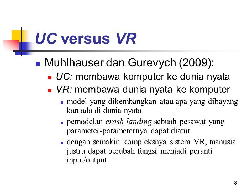 3 UC versus VR Muhlhauser dan Gurevych (2009): UC: membawa komputer ke dunia nyata VR: membawa dunia nyata ke komputer model yang dikembangkan atau apa yang dibayang- kan ada di dunia nyata pemodelan crash landing sebuah pesawat yang parameter-parameternya dapat diatur dengan semakin kompleksnya sistem VR, manusia justru dapat berubah fungsi menjadi peranti input/output