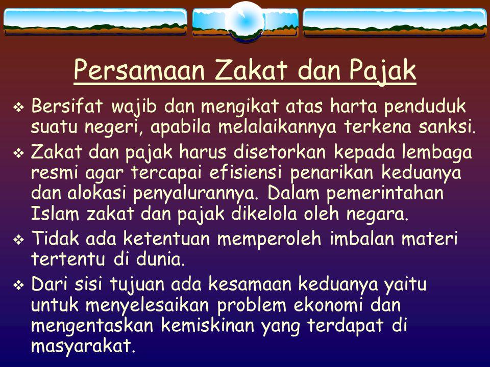 Persamaan Zakat dan Pajak  Bersifat wajib dan mengikat atas harta penduduk suatu negeri, apabila melalaikannya terkena sanksi.  Zakat dan pajak haru
