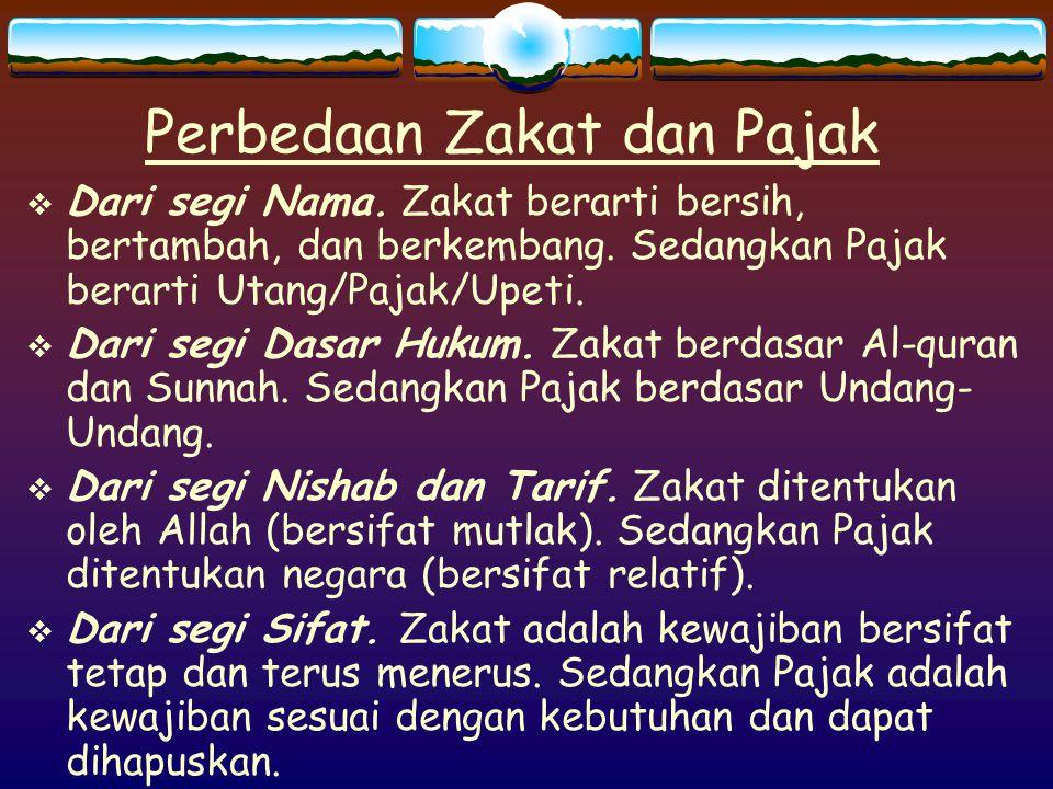 Perbedaan Zakat dan Pajak  Dari segi Nama. Zakat berarti bersih, bertambah, dan berkembang. Sedangkan Pajak berarti Utang/Pajak/Upeti.  Dari segi Da