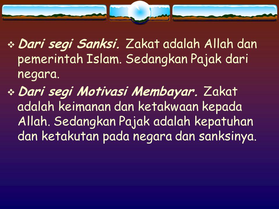  Dari segi Sanksi. Zakat adalah Allah dan pemerintah Islam. Sedangkan Pajak dari negara.  Dari segi Motivasi Membayar. Zakat adalah keimanan dan ket