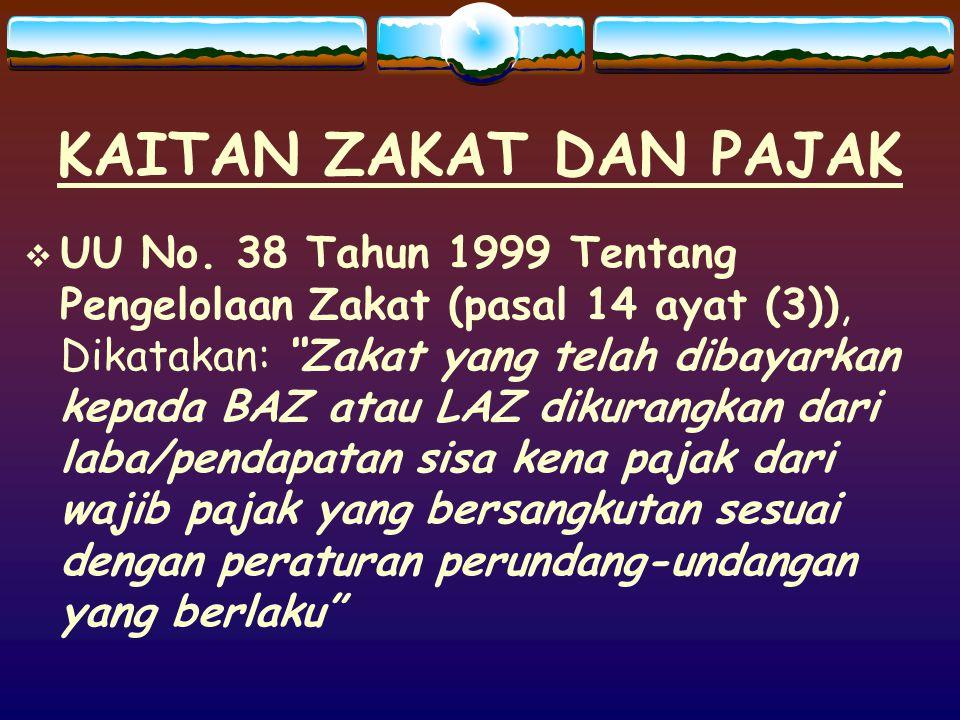 """KAITAN ZAKAT DAN PAJAK  UU No. 38 Tahun 1999 Tentang Pengelolaan Zakat (pasal 14 ayat (3)), Dikatakan: """"Zakat yang telah dibayarkan kepada BAZ atau L"""
