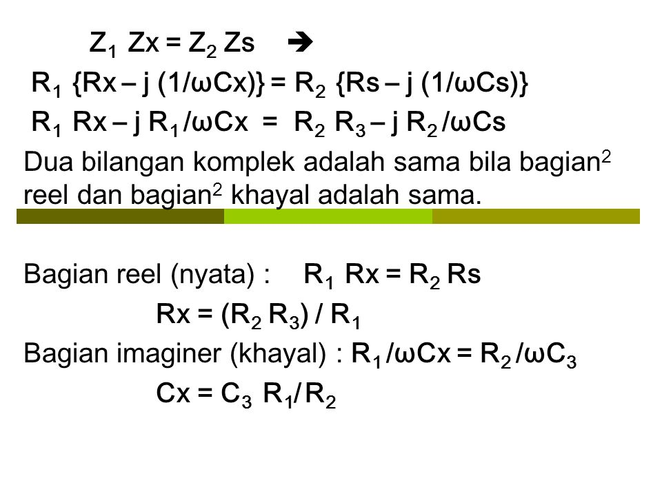 Z 1 Zx = Z 2 Zs  R 1 {Rx – j (1/ωCx)} = R 2 {Rs – j (1/ωCs)} R 1 Rx – j R 1 /ωCx = R 2 R 3 – j R 2 /ωCs Dua bilangan komplek adalah sama bila bagian