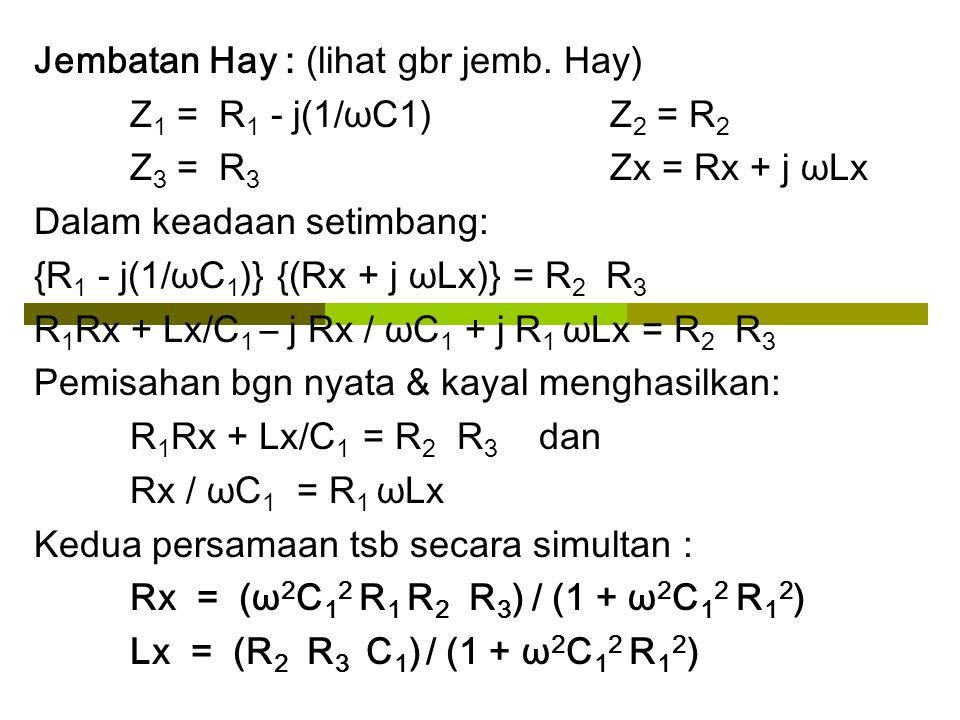 Jembatan Hay : (lihat gbr jemb. Hay) Z 1 = R 1 - j(1/ωC1) Z 2 = R 2 Z 3 = R 3 Zx = Rx + j ωLx Dalam keadaan setimbang: {R 1 - j(1/ωC 1 )} {(Rx + j ωLx