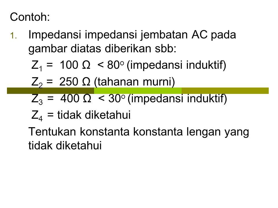 Contoh: 1. Impedansi impedansi jembatan AC pada gambar diatas diberikan sbb: Z 1 = 100 Ω < 80 o (impedansi induktif) Z 2 = 250 Ω (tahanan murni) Z 3 =