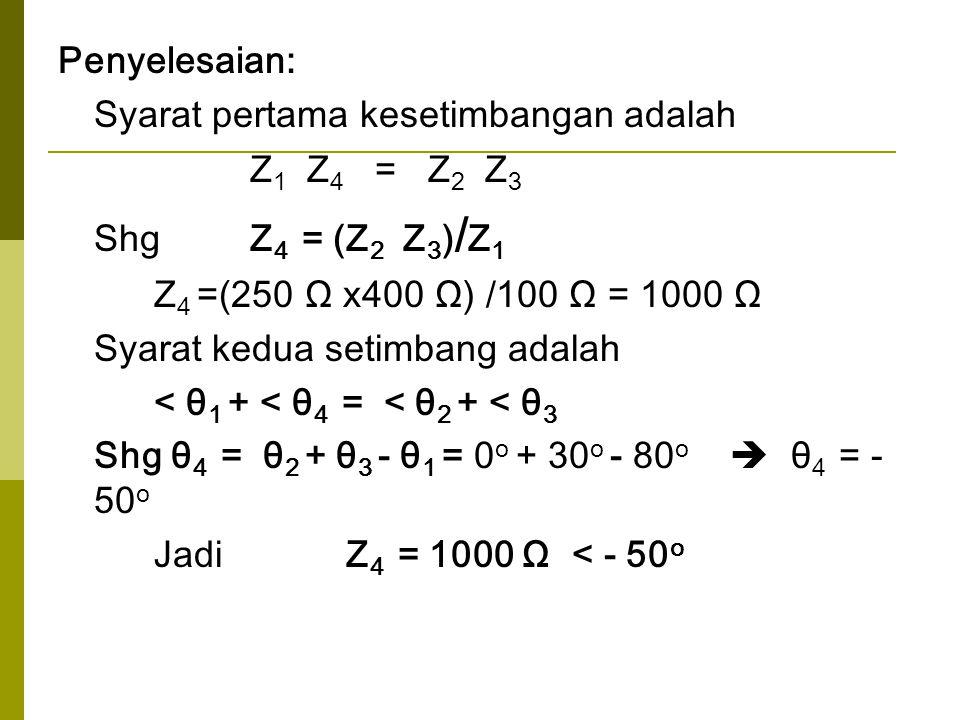 Penyelesaian: Syarat pertama kesetimbangan adalah Z 1 Z 4 = Z 2 Z 3 Shg Z 4 = (Z 2 Z 3 ) / Z 1 Z 4 =(250 Ω x400 Ω) /100 Ω = 1000 Ω Syarat kedua setimb
