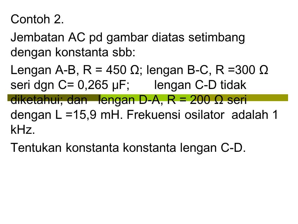 Contoh 2. Jembatan AC pd gambar diatas setimbang dengan konstanta sbb: Lengan A-B, R = 450 Ω; lengan B-C, R =300 Ω seri dgn C= 0,265 μF; lengan C-D ti