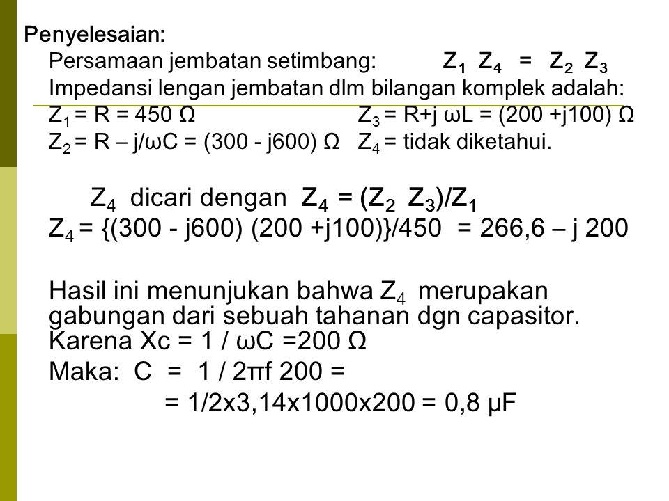 Penyelesaian: Persamaan jembatan setimbang: Z 1 Z 4 = Z 2 Z 3 Impedansi lengan jembatan dlm bilangan komplek adalah: Z 1 = R = 450 Ω Z 3 = R+j ωL = (2